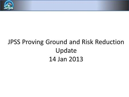 JPSS Proving Ground and Risk Reduction Update 14 Jan 2013.