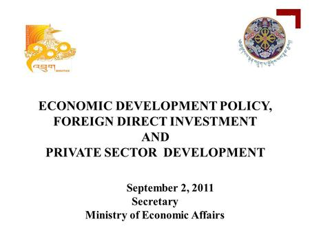 1 September 2, 2011 Secretary Ministry of Economic Affairs ECONOMIC DEVELOPMENT POLICY, FOREIGN DIRECT INVESTMENT AND PRIVATE SECTOR DEVELOPMENT.