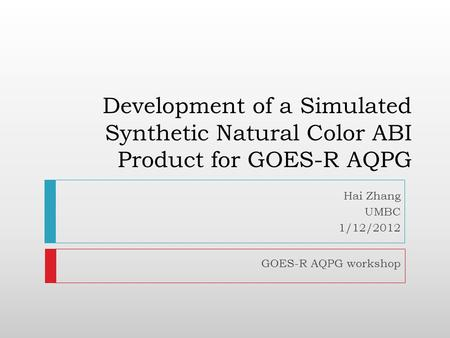 Development of a Simulated Synthetic Natural Color ABI Product for GOES-R AQPG Hai Zhang UMBC 1/12/2012 GOES-R AQPG workshop.