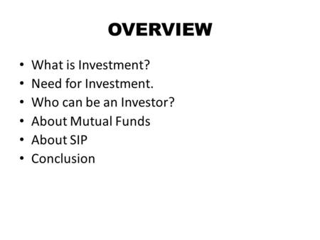OVERVIEW What is Investment? Need for Investment. Who can be an Investor? About Mutual Funds About SIP Conclusion.
