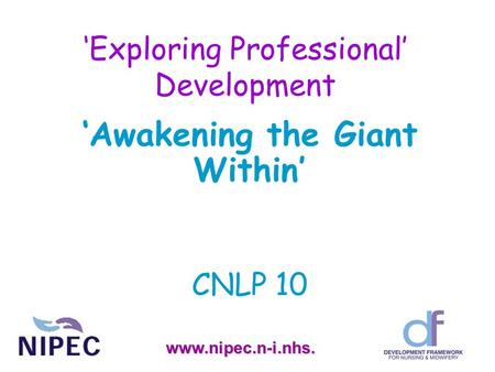 'Exploring Professional' Development 'Awakening the Giant Within' CNLP 10 www.nipec.n-i.nhs.