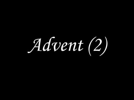 Advent (2). WE COME TO GOD IN PRAYER Seek the Lord while he may be found; call on him while he is near. Glory to the Father and the Son and the Holy Spirit,