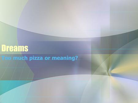 Dreams Too much pizza or meaning?. The Basics Dreams are most vivid during REM. –Vivid, clear imagery –Plots that make sense (even if unrealistic) Dreams.