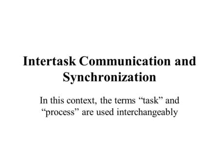 "Intertask Communication and Synchronization In this context, the terms ""task"" and ""process"" are used interchangeably."