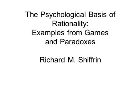 The Psychological Basis of <strong>Rationality</strong>: Examples from Games and Paradoxes Richard M. Shiffrin.