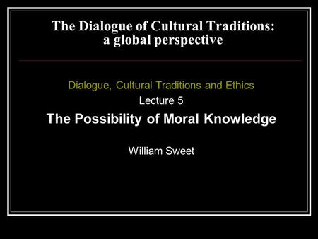 Dialogue, Cultural Traditions and Ethics Lecture 5 The Possibility of Moral Knowledge William Sweet The Dialogue of Cultural Traditions: a global perspective.