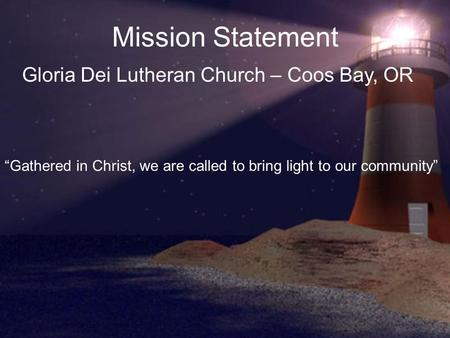 "Mission Statement Gloria Dei Lutheran Church – Coos Bay, OR ""Gathered in Christ, we are called to bring light to our community"""