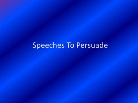 "Speeches To Persuade. Section 1 What Is Persuasive Speaking? A persuasive speech asks your audience to ""buy"" something that you are selling, it can also."