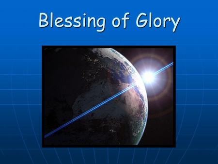 Blessing of Glory. Now the light of glory arises like the sun that shines on high; Now awaken into freedom, O revive, you spirits, O revive! Wake the.