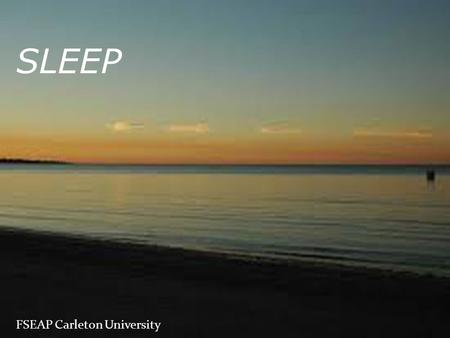 FSEAP Carleton University SLEEP. Overview Quick facts Surrender exercise Sleep and feelings of stress Sleep deprivation Consequences Promoters Relaxation.