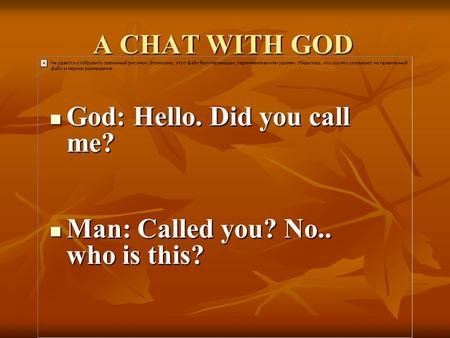 A CHAT WITH GOD God: Hello. Did you call me? God: Hello. Did you call me? Man: Called you? No.. who is this? Man: Called you? No.. who is this?