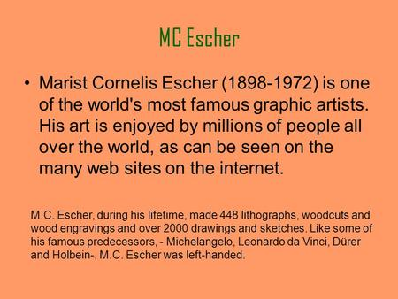 MC Escher Marist Cornelis Escher (1898-1972) is one of the world's most famous graphic artists. His art is enjoyed by millions of people all over the world,