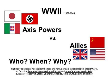 WWII (1939-1945) Axis Powers VS. Allies Who? When? Why? SS5H6: The student will explain the reasons for America's involvement in World War II. a. Describe.