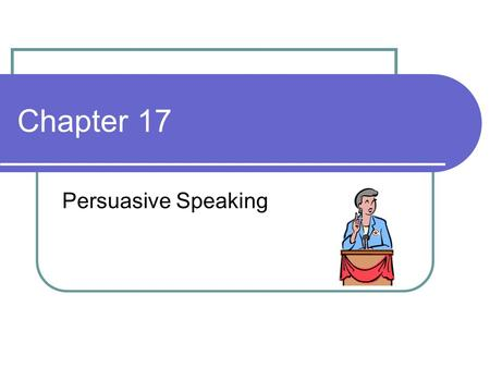 Chapter 17 Persuasive Speaking.