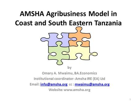 AMSHA Agribusiness Model in Coast and South Eastern Tanzania by Omary A. Mwaimu, BA.Economics Institutional coordinator- Amsha IRE (EA) Ltd