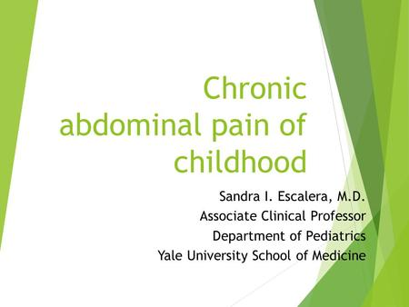 Chronic abdominal pain of childhood Sandra I. Escalera, M.D. Associate Clinical Professor Department of Pediatrics Yale University School of Medicine.