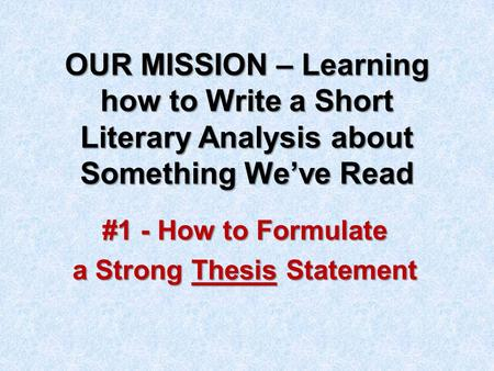 OUR MISSION – Learning how to Write a Short Literary Analysis about Something We've Read #1 - How to Formulate a Strong Thesis Statement.
