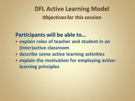 Participants will be able to… explain roles of teacher and student in an (inter)active classroom describe some active learning activities explain the motivation.