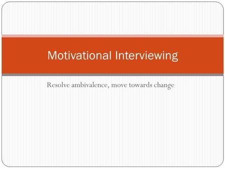 Resolve ambivalence, move towards change Motivational Interviewing.