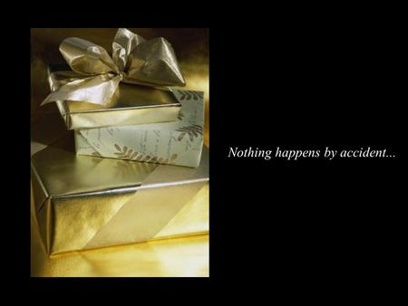 Nothing happens by accident... If one day when you wake up, you find on your bed a beautifully wrapped gift with delicate bows, you would open it before.