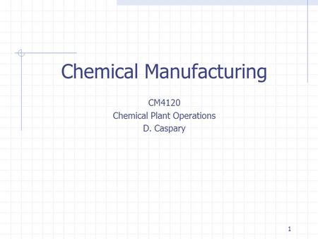 1 Chemical Manufacturing CM4120 Chemical Plant Operations D. Caspary.