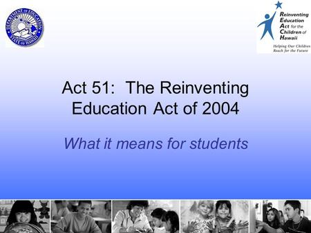 1 Act 51: The Reinventing Education Act of 2004 What it means for students.