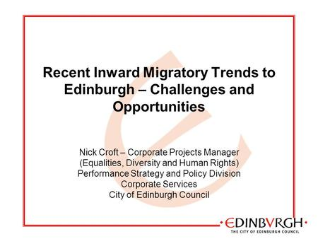 Recent Inward Migratory Trends to Edinburgh – Challenges and Opportunities Nick Croft – Corporate Projects Manager (Equalities, Diversity and Human Rights)