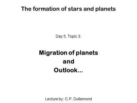 The formation of stars and planets Day 5, Topic 3: Migration of planets and Outlook... Lecture by: C.P. Dullemond.