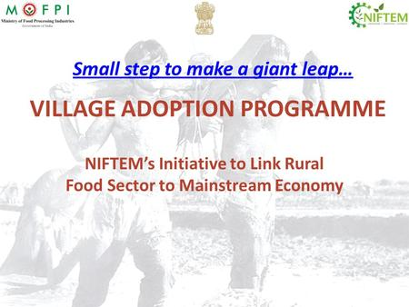 VILLAGE ADOPTION PROGRAMME NIFTEM's Initiative to Link <strong>Rural</strong> Food Sector to Mainstream Economy Small step to make a giant leap…
