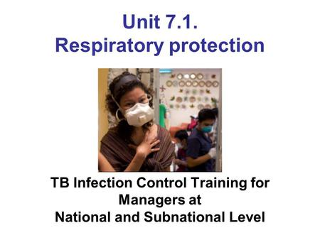Unit 7.1. Respiratory protection TB Infection Control Training for Managers at National and Subnational Level Photo courtesy of WHO/Dominic Chavez.