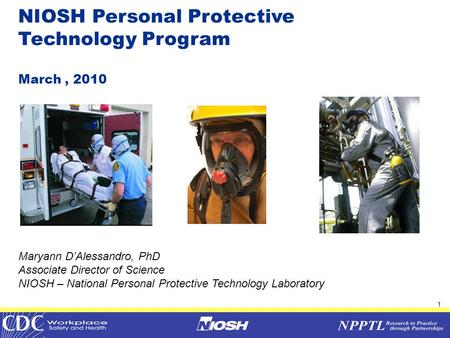 1 IOM COPPE Meeting November 10, 2009 NIOSH Personal Protective Technology Program March, 2010 Maryann D'Alessandro, PhD Associate Director of Science.