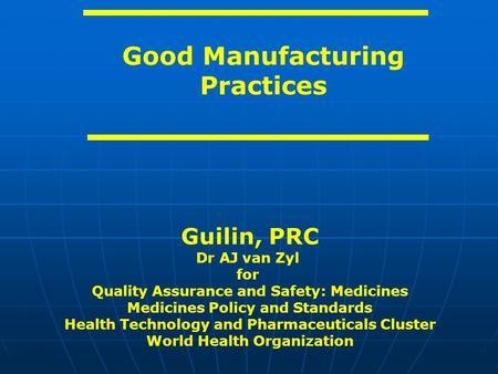 Good Manufacturing Practices Guilin, PRC Dr AJ van Zyl for Quality Assurance and Safety: Medicines Medicines Policy and Standards Health Technology and.