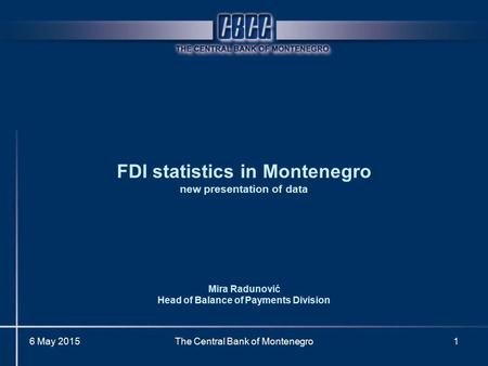 6 May 2015The Central Bank of Montenegro1 FDI statistics in Montenegro new presentation of data Mira Radunović Head of Balance of Payments Division.