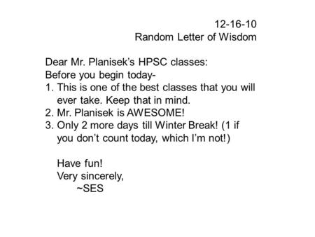 12-16-10 Random Letter of Wisdom Dear Mr. Planisek's HPSC classes: Before you begin today- 1.This is one of the best classes that you will ever take. Keep.