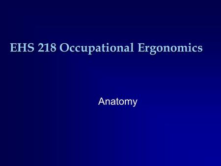 EHS 218 Occupational Ergonomics Anatomy. Basic Anatomic Positions Anatomic Position.