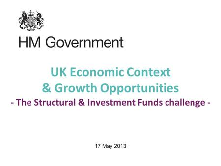 UK Economic Context & Growth Opportunities - The Structural & Investment Funds challenge - 17 May 2013.