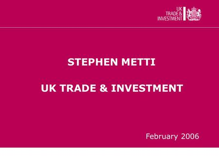 STEPHEN METTI UK TRADE & INVESTMENT February 2006.