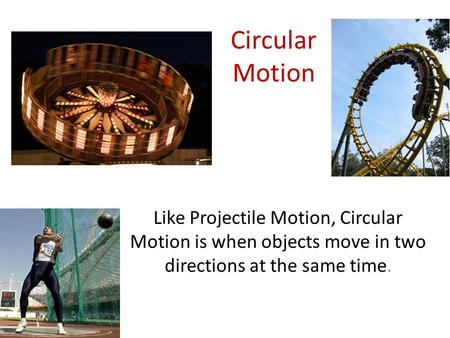Circular Motion Like Projectile Motion, Circular Motion is when objects move in two directions at the same time.