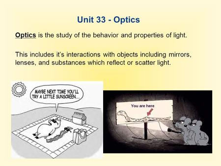 Unit 33 - Optics Optics is the study of the behavior and properties of light. This includes it's interactions with objects including mirrors, lenses, and.