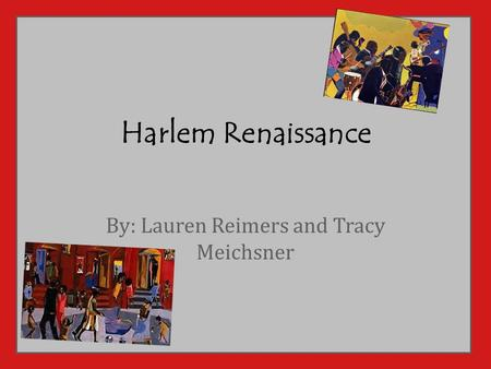 Harlem Renaissance By: Lauren Reimers and Tracy Meichsner.