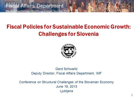 1 Fiscal Policies for Sustainable Economic Growth: Challenges for Slovenia Gerd Schwartz Deputy Director, Fiscal Affairs Department, IMF Conference on.