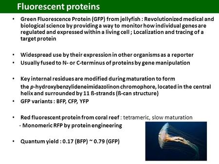 Fluorescent proteins Green Fluorescence Protein (GFP) from jellyfish : Revolutionized medical and biological science by providing a way to monitor how.