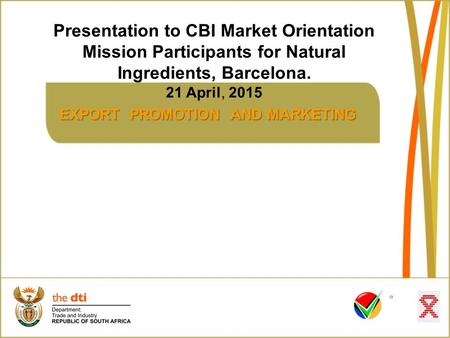 EXPORT PROMOTION AND MARKETING Presentation to CBI Market Orientation Mission Participants for Natural Ingredients, Barcelona. 21 April, 2015.