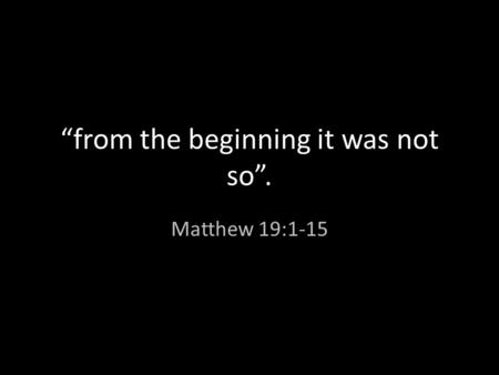 """from the beginning it was not so"". Matthew 19:1-15."