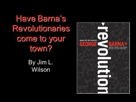 Have Barna's Revolutionaries come to your town? By Jim L. Wilson.