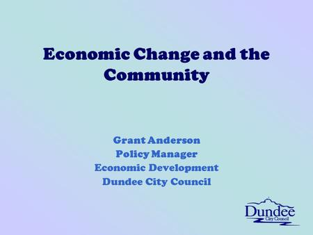 Economic Change and the Community Grant Anderson Policy Manager Economic Development Dundee City Council.