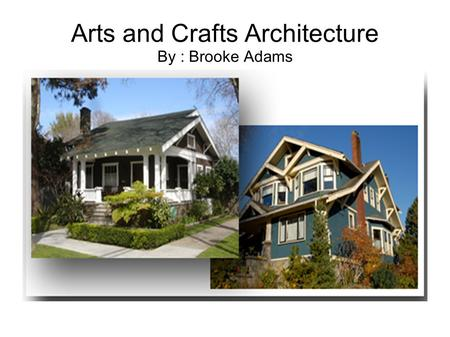 Arts and Crafts Architecture By : Brooke Adams. Findings A. The decades in which these homes were first used were in the 19 th century, but were most.