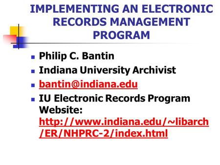 IMPLEMENTING AN ELECTRONIC RECORDS MANAGEMENT PROGRAM Philip C. Bantin Indiana University Archivist IU Electronic Records Program Website: