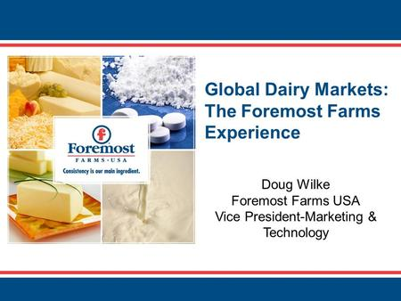 Global Dairy Markets: The Foremost Farms Experience Doug Wilke Foremost Farms USA Vice President-Marketing & Technology.