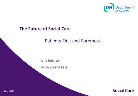 Jane Jobarteh Midlands and East May 2013 The Future of Social Care Patients First and Foremost.